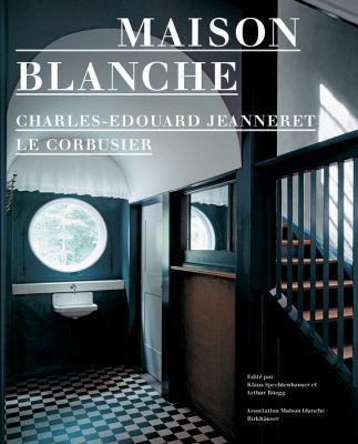 Maison Blanche: Charles-Edouard Jeanneret, le Corbusier: Histoire Et Restauration de la Villa Jeanneret-Perret 1912-2005 9783764378356