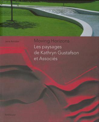 Moving Horizons: Les Paysages de Kathryn Gustafson Et Associes 9783764371616