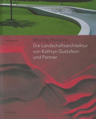 Moving Horizons: Die Landschaftsarchitektur Von Kathryn Gustafson Und Partner