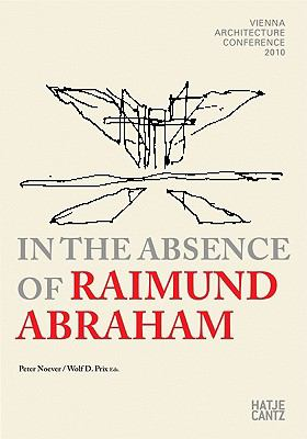 In the Absence of Raimund Abraham: Vienna Architecture Conference 2010 [With DVD]