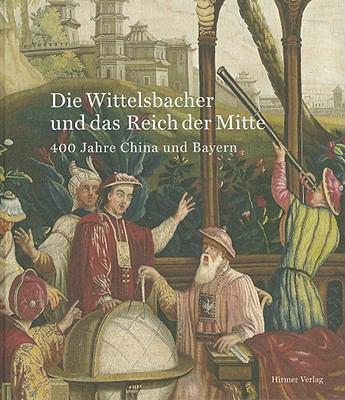 Die Wittelsbacher und das Reich der Mitte: 400 Jahre China und Bayern 9783777490458