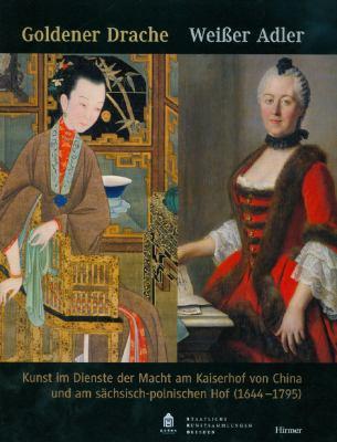 Goldener Drache: Weisser Adler: Kunst im Dienste Der Macht am Kaiserhof von China und am sachsisch-polnischen Hof (1644-1795) 9783777445052