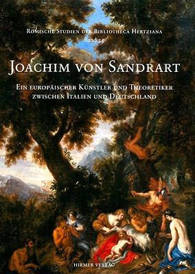 Joachim Von Sandrart: Ein Europaischer Kunstler Und Theoretiker Zwischen Italien Und Deutschland 9783777422916