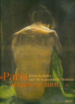 Paris Bezauberte Mich...: Kathe Kollwitz Und Die Franzosische Moderne 9783777430416