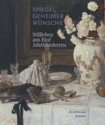 Spiegel Geheimer Wunsche: Stillleben Aus Funf Jahrhunderten 9783777441955