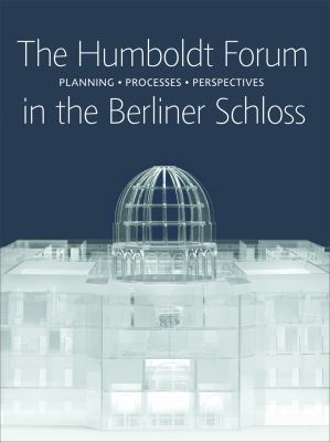 The Humboldt Forum in the Berliner Schloss: Planning, Processes, Perspectives 9783777421469