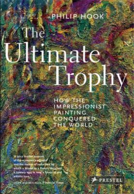 The Ultimate Trophy: How the Impressionist Painting Conquered the World 9783791350578