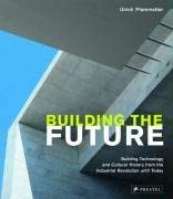 Building the Future: Building Technology and Cultural History from the Industrial Revolution Until Today 9783791339269