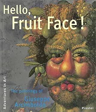 Hello, Fruit Face!: The Paintings of Giuseppe Arcimboldo 9783791320847