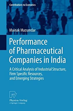Performance of Pharmaceutical Companies in India: A Critical Analysis of Industrial Structure, Firm Specific Resources, and Emerging Strategies 9783790828757