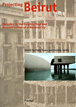 Projecting Beirut: Episodes in the Construction and Reconstruction of a Modern City 9783791319384