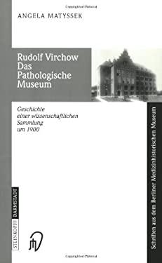 Rudolf Virchow. Das Pathologische Museum: Geschichte Einer Wissenschaftlichen Sammlung Um 1900 9783798513709