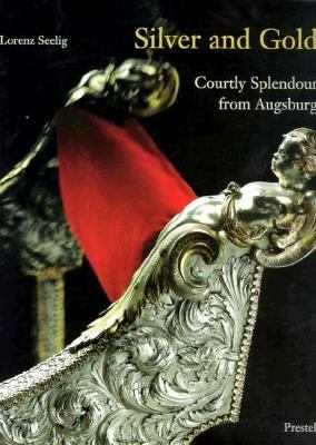 Silver and Gold: Courtly Splendor from Augsburg 9783791314563