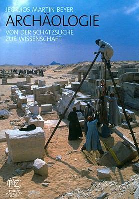 Archaeologie: Von Der Schatzsuche Zur Wissenschaft 9783805341660