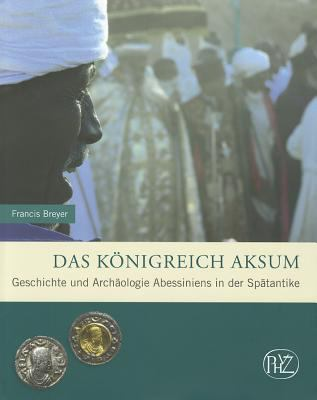 Das Konigreich Aksum: Geschichte Und Archaologie Abessiniens in Der Spatantike 9783805344609