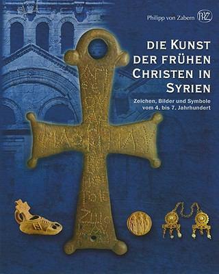 Die Kunst der Fruhen Christen In Syrien: Zeichen, Bilder Und Symbole Vom 4. Bis 7. Jahrhundert 9783805339193