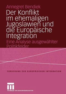 Der Konflikt Im Ehemaligen Jugoslawien Und Die Europ Ische Integration: Eine Analyse Ausgew Hlter Politikfelder 9783810040060