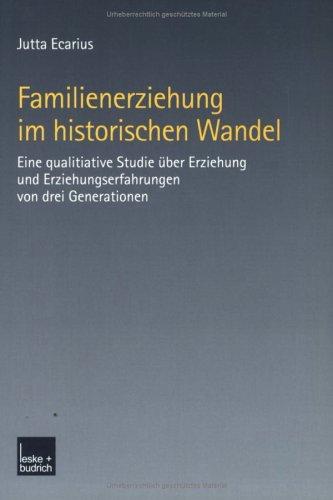 Familienerziehung Im Historischen Wandel: Eine Qualitative Studie Uber Erziehung Und Erziehungserfahrungen Von Drei Generationen (2002) 9783810033642