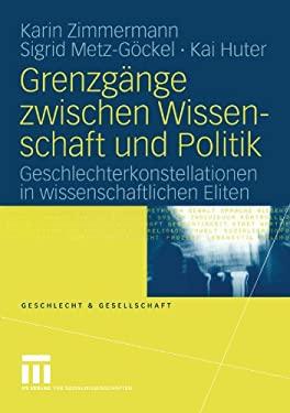 Grenzg Nge Zwischen Wissenschaft Und Politik: Geschlechterkonstellationen in Wissenschaftlichen Eliten 9783810042071