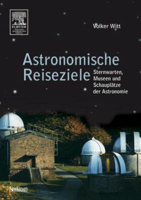 Astronomische Reiseziele Fur Unterwegs: Sternwarten, Museen Und Schauplatze der Astronomie 9783827414144