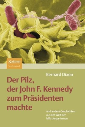 Der Pilz, Der John F. Kennedy Zum PR Sidenten Machte: Und Andere Geschichten Aus Der Welt Der Mikroorganismen 9783827424020