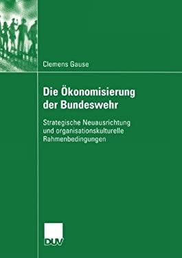 Die Konomisierung Der Bundeswehr: Strategische Neuausrichtung Und Organisationskulturelle Rahmenbedingungen 9783824445837