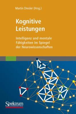 Kognitive Leistungen: Intelligenz Und Mentale F Higkeiten Im Spiegel Der Neurowissenschaften 9783827428080