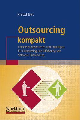 Outsourcing Kompakt: Entscheidungskriterien Und Praxistipps Fur Outsourcing Und Offshoring Von Software-Entwicklung 9783827416452