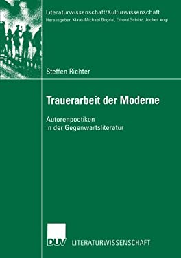 Trauerarbeit Der Moderne: Autorenpoetiken in Der Gegenwartsliteratur 9783824445165