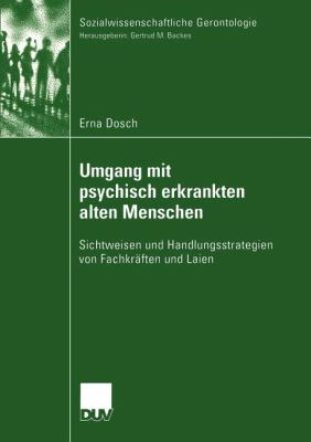 Umgang Mit Psychisch Erkrankten Alten Menschen: Sichtweisen Und Handlungsstrategien Von Fachkr Ften Und Laien 9783824445707