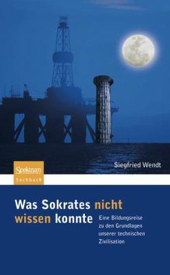 Was Sokrates Nicht Wissen Konnte: Eine Bildungsreise Zu Den Grundlagen Unserer Technischen Zivilisation 9783827419538