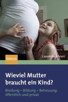 Wieviel Mutter Braucht ein Kind?: Bindung-Bildung-Betreuung: Offentlich Und Privat 9783827420145
