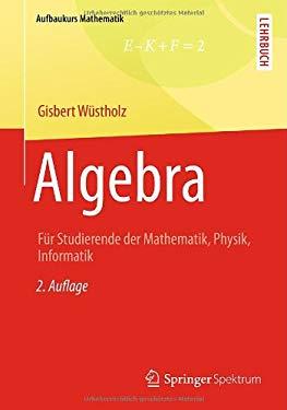 Algebra: Fr Studierende der Mathematik, Physik, Informatik (Aufbaukurs Mathematik) (German Edition)