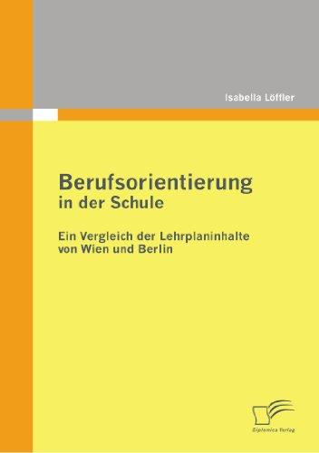 Berufsorientierung in Der Schule - Ein Vergleich Der Lehrplaninhalte Von Wien Und Berlin 9783836696111