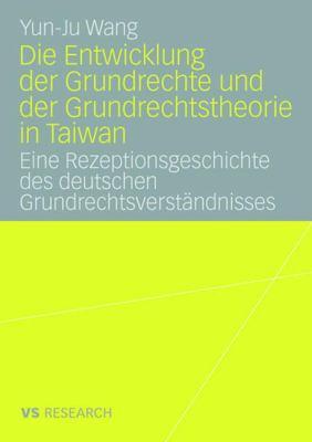 Die Entwicklung Der Grundrechte Und Der Grundrechtstheorie in Taiwan: Eine Rezeptionsgeschichte Des Deutschen Grundrechtsverst Ndnisses 9783835060968