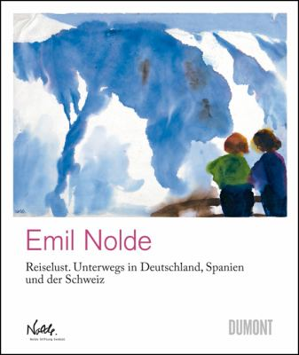 Emil Nolde: Reiselust: Unterwegs In Deutschland, Spanien Und der Schweiz/Travels Through Germany, Spain And Switzerland