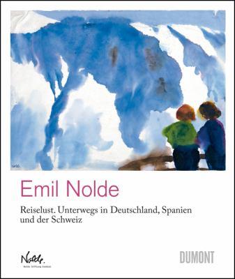 Emil Nolde: Reiselust: Unterwegs In Deutschland, Spanien Und der Schweiz/Travels Through Germany, Spain And Switzerland