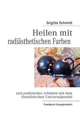 Heilen Mit Radi Sthetischen Farben Und Die Arbeit Mit Den Universalpendeln 9783839126257