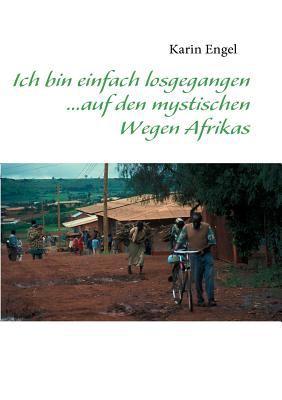 Ich Bin Einfach Losgegangen... Auf Den Mystischen Wegen Afrikas 9783837077605