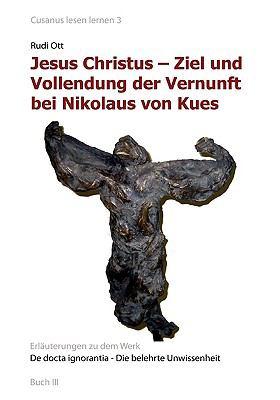 Jesus Christus - Ziel Und Vollendung Der Vernunft Bei Nikolaus Von Kues 9783839175507
