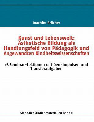 Kunst Und Lebenswelt: Asthetische Bildung ALS Handlungsfeld Von Padagogik Und Angewandten Kindheitswissenschaften. Stendaler Studienmaterial 9783839114896