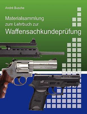 Materialsammlung Zum Lehrbuch Zur Vorbereitung Auf Die Waffensachkundeprfung Mit Gesetzestexten (in Auszgen) Zum Waffenrecht Und Bungsfragen 9783837067170