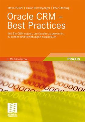 Oracle Crm - Best Practices: Wie Sie Crm Nutzen, Um Kunden Zu Gewinnen, Zu Binden Und Beziehungen Auszubauen 9783834812407