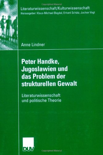 Peter Handke, Jugoslawien Und Das Problem Der Strukturellen Gewalt: Literaturwissenschaft Und Politische Theorie 9783835060944