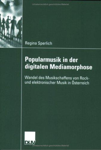 Popularmusik in Der Digitalen Mediamorphose: Wandel Des Musikschaffens Von Rock- Und Elektronischer Musik in Sterreich 9783835060746