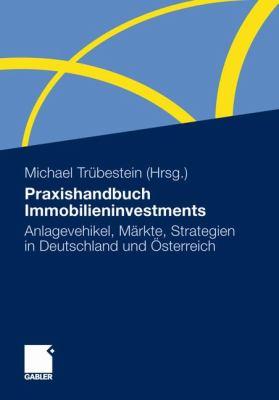 Praxishandbuch Immobilieninvestments: Anlagevehikel, M Rkte, Strategien in Deutschland Und Sterreich 9783834932754