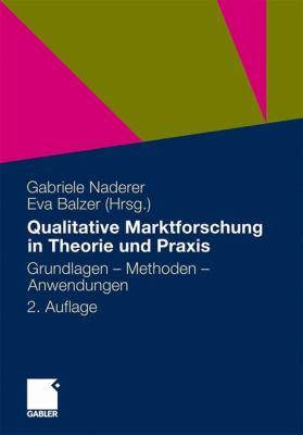 Qualitative Marktforschung in Theorie Und Praxis: Grundlagen, Methoden Und Anwendungen 9783834929259