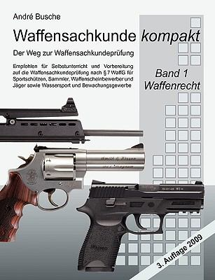 Waffensachkunde Kompakt - Der Weg Zur Waffensachkundeprfung Band 1: Waffenrecht (Nach Neuem Waffengesetz 2008) Mit Beschurecht Und Notwehrrecht 9783837007886
