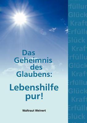 Das Geheimnis Des Glaubens: Lebenshilfe Pur! 9783842357327