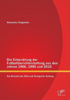 Die Entwicklung der Fuballberichterstattung Aus Den Jahren 1966, 1990 und 2010: Am Beispiel der Bild und Stuttgarter Zeitung